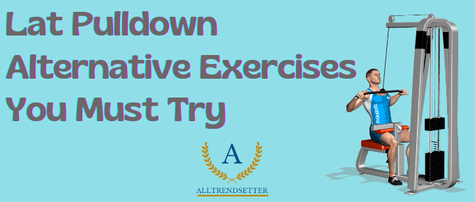 Lat Pulldown Alternative Exercises: You Must Try