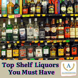 Top Shelf Liquors You Must Have